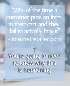 """59% of the time a customer puts an item in their cart and they fail to actually buy it"" - internetretailer.com  You're going to need to know why this is happening."
